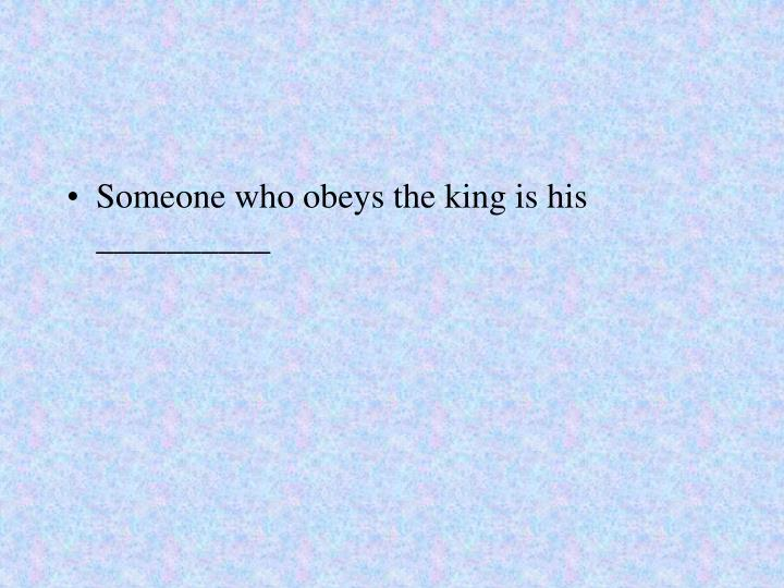 Someone who obeys the king is his __________