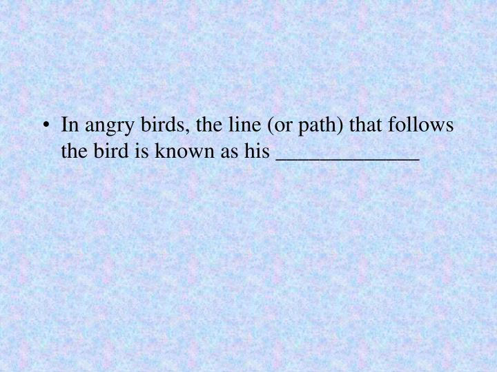 In angry birds, the line (or path) that follows the bird is known as his _____________