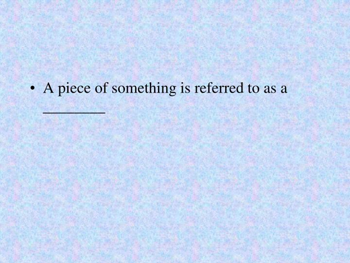 A piece of something is referred to as a ________