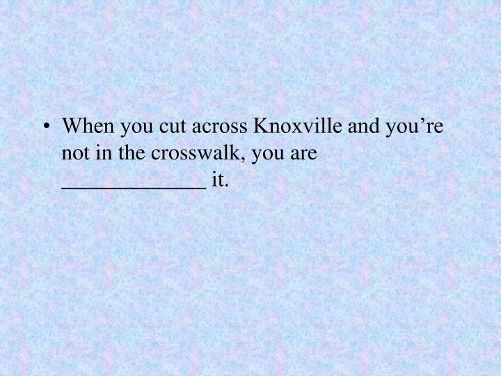 When you cut across Knoxville and you're not in the crosswalk, you are _____________ it.