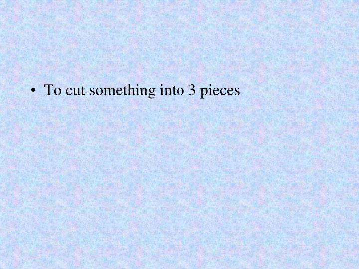 To cut something into 3 pieces