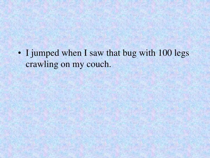 I jumped when I saw that bug with 100 legs crawling on my couch.