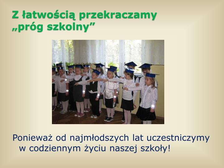 Ponieważ od najmłodszych lat uczestniczymy w codziennym życiu naszej szkoły!