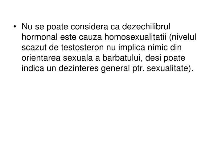 Nu se poate considera ca dezechilibrul hormonal este cauza homosexualitatii (nivelul scazut de testosteron nu implica nimic din orientarea sexuala a barbatului, desi poate indica un dezinteres general ptr. sexualitate).