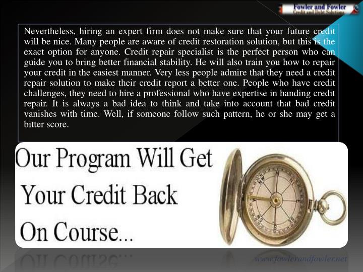 Nevertheless, hiring an expert firm does not make sure that your future credit will be nice. Many people are aware of credit restoration solution, but this is the exact option for anyone. Credit repair specialist is the perfect person who can guide you to bring better financial stability.