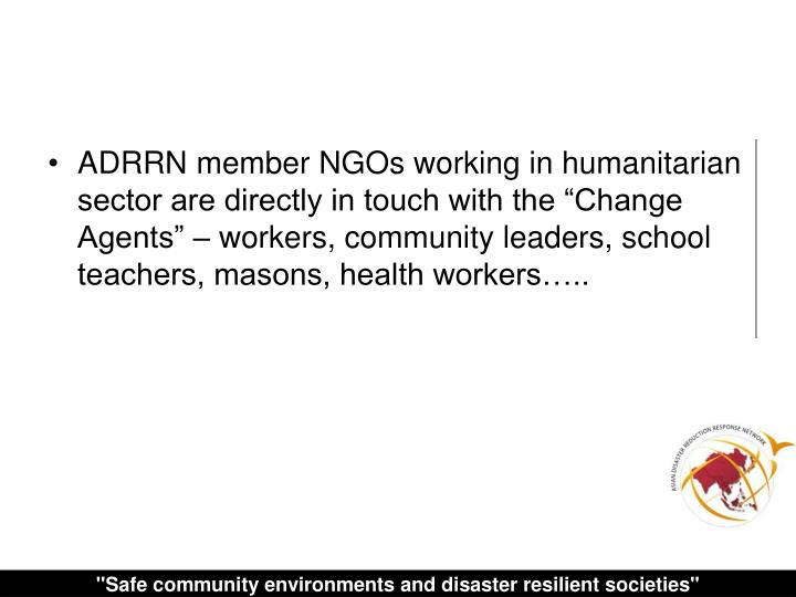 "ADRRN member NGOs working in humanitarian sector are directly in touch with the ""Change Agents"" – workers, community leaders, school teachers, masons, health workers….."
