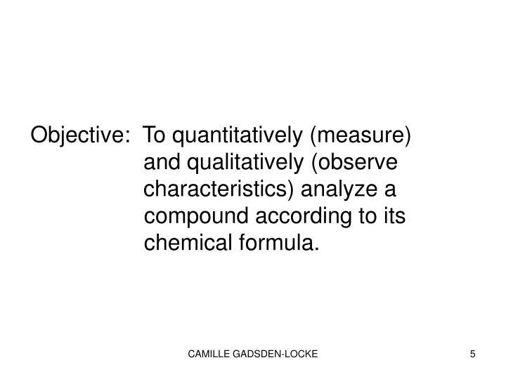 Objective:  To quantitatively (measure)           and qualitatively (observe              characteristics) analyze a   compound according to its   chemical formula.