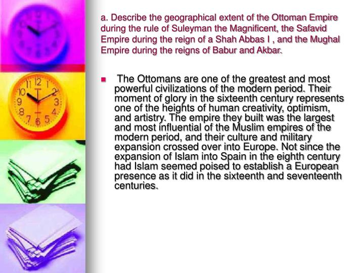 a. Describe the geographical extent of the Ottoman Empire during the rule of Suleyman the Magnificent, the Safavid Empire during the reign of a Shah Abbas I , and the Mughal Empire during the reigns of Babur and Akbar.