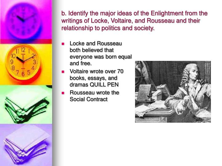 b. Identify the major ideas of the Enlightment from the writings of Locke, Voltaire, and Rousseau and their relationship to politics and society.