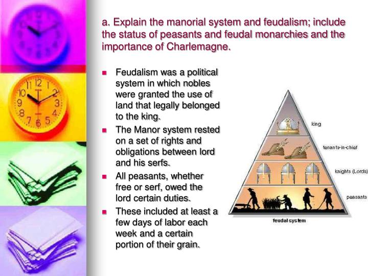 a. Explain the manorial system and feudalism; include the status of peasants and feudal monarchies and the importance of Charlemagne.