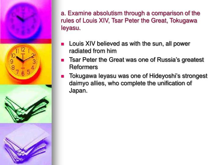 a. Examine absolutism through a comparison of the rules of Louis XIV, Tsar Peter the Great, Tokugawa Ieyasu.