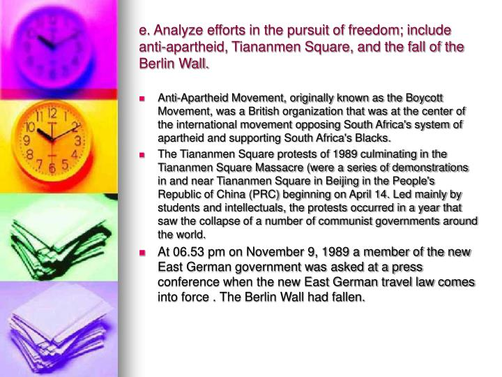 e. Analyze efforts in the pursuit of freedom; include anti-apartheid, Tiananmen Square, and the fall of the Berlin Wall.