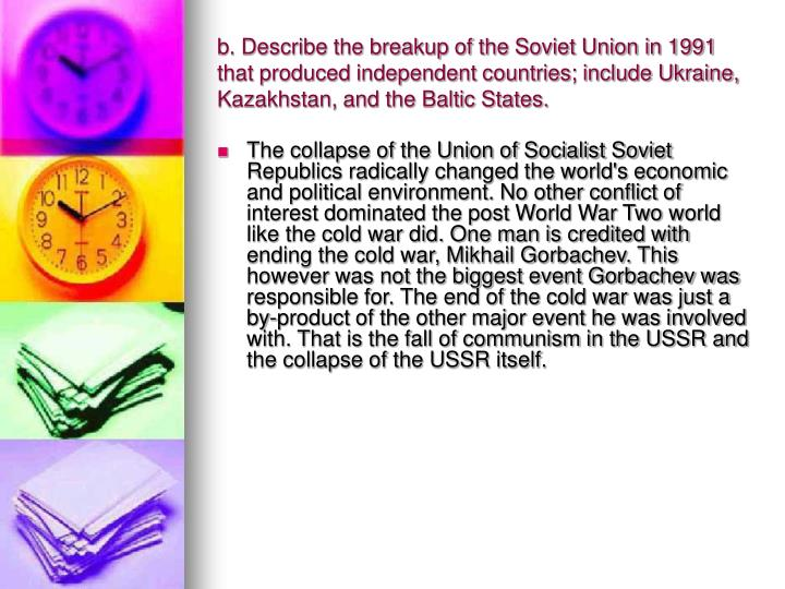 b. Describe the breakup of the Soviet Union in 1991 that produced independent countries; include Ukraine, Kazakhstan, and the Baltic States.