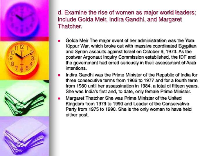 d. Examine the rise of women as major world leaders; include Golda Meir, Indira Gandhi, and Margaret Thatcher.