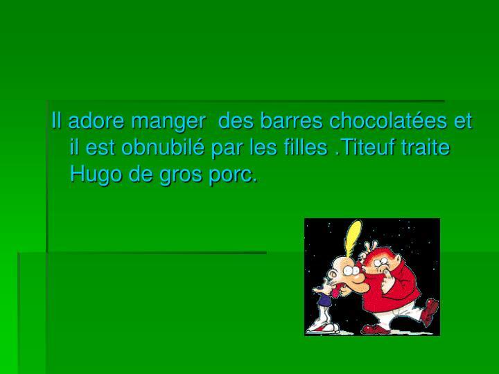 Il adore manger  des barres chocolatées et il est obnubilé par les filles .Titeuf traite Hugo de gros porc.