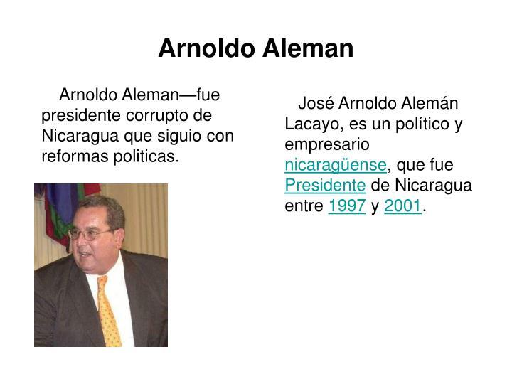 Arnoldo Aleman—fue presidente corrupto de Nicaragua que siguio con reformas politicas.