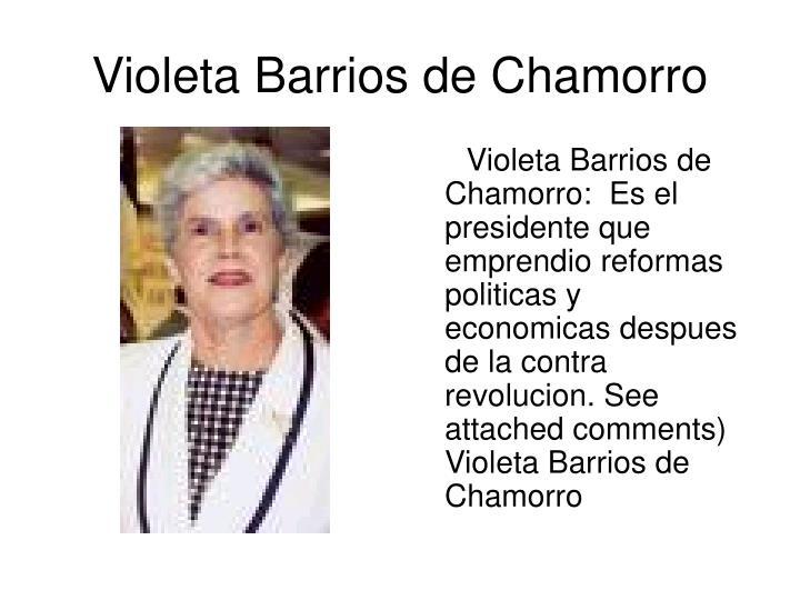 Violeta Barrios de Chamorro:  Es el presidente que emprendio reformas politicas y economicas despues de la contra revolucion. See attached comments) Violeta Barrios de Chamorro
