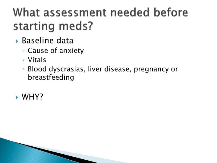 What assessment needed before starting meds?
