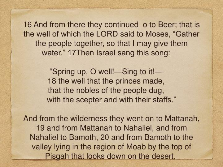 "16 And from there they continued  o to Beer; that is the well of which the LORD said to Moses, ""Gather the people together, so that I may give them water."" 17Then Israel sang this song:"
