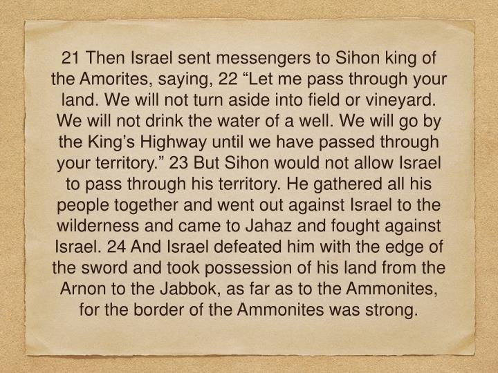 "21 Then Israel sent messengers to Sihon king of the Amorites, saying, 22 ""Let me pass through your land. We will not turn aside into field or vineyard. We will not drink the water of a well. We will go by the King's Highway until we have passed through your territory."" 23 But Sihon would not allow Israel to pass through his territory. He gathered all his people together and went out against Israel to the wilderness and came to Jahaz and fought against Israel. 24 And Israel defeated him with the edge of the sword and took possession of his land from the Arnon to the Jabbok, as far as to the Ammonites, for the border of the Ammonites was strong."