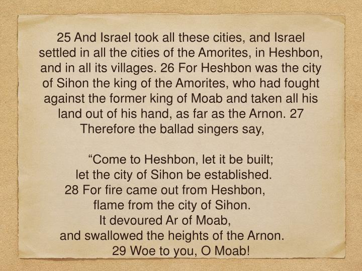25 And Israel took all these cities, and Israel settled in all the cities of the Amorites, in Heshbon, and in all its villages. 26 For Heshbon was the city of Sihon the king of the Amorites, who had fought against the former king of Moab and taken all his land out of his hand, as far as the Arnon. 27 Therefore the ballad singers say,