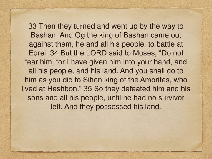 "33 Then they turned and went up by the way to Bashan. And Og the king of Bashan came out against them, he and all his people, to battle at Edrei. 34 But the LORD said to Moses, ""Do not fear him, for I have given him into your hand, and all his people, and his land. And you shall do to him as you did to Sihon king of the Amorites, who lived at Heshbon."" 35 So they defeated him and his sons and all his people, until he had no survivor left. And they possessed his land."