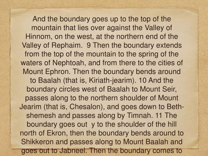 And the boundary goes up to the top of the mountain that lies over against the Valley of Hinnom, on the west, at the northern end of the Valley of Rephaim.  9 Then the boundary extends from the top of the mountain to the spring of the waters of Nephtoah, and from there to the cities of Mount Ephron. Then the boundary bends around to Baalah (that is, Kiriath-jearim). 10 And the boundary circles west of Baalah to Mount Seir, passes along to the northern shoulder of Mount Jearim (that is, Chesalon), and goes down to Beth-shemesh and passes along by Timnah. 11 The boundary goes out  y to the shoulder of the hill north of Ekron, then the boundary bends around to Shikkeron and passes along to Mount Baalah and goes out to Jabneel. Then the boundary comes to an end at the sea.