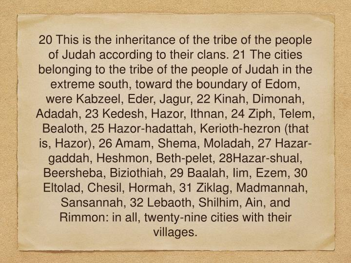 20 This is the inheritance of the tribe of the people of Judah according to their clans. 21 The cities belonging to the tribe of the people of Judah in the extreme south, toward the boundary of Edom, were Kabzeel, Eder, Jagur, 22 Kinah, Dimonah, Adadah, 23 Kedesh, Hazor, Ithnan, 24 Ziph, Telem, Bealoth, 25 Hazor-hadattah, Kerioth-hezron (that is, Hazor), 26 Amam, Shema, Moladah, 27 Hazar-gaddah, Heshmon, Beth-pelet, 28Hazar-shual, Beersheba, Biziothiah, 29 Baalah, Iim, Ezem, 30 Eltolad, Chesil, Hormah, 31 Ziklag, Madmannah, Sansannah, 32 Lebaoth, Shilhim, Ain, and Rimmon: in all, twenty-nine cities with their villages.