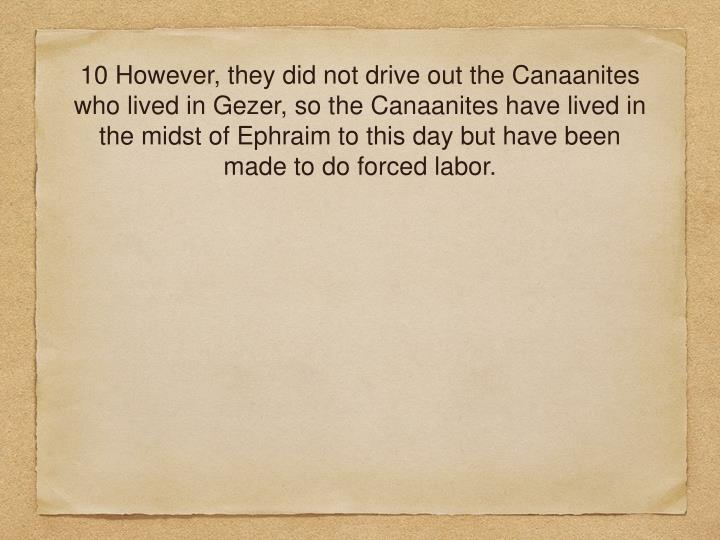 10 However, they did not drive out the Canaanites who lived in Gezer, so the Canaanites have lived in the midst of Ephraim to this day but have been made to do forced labor.