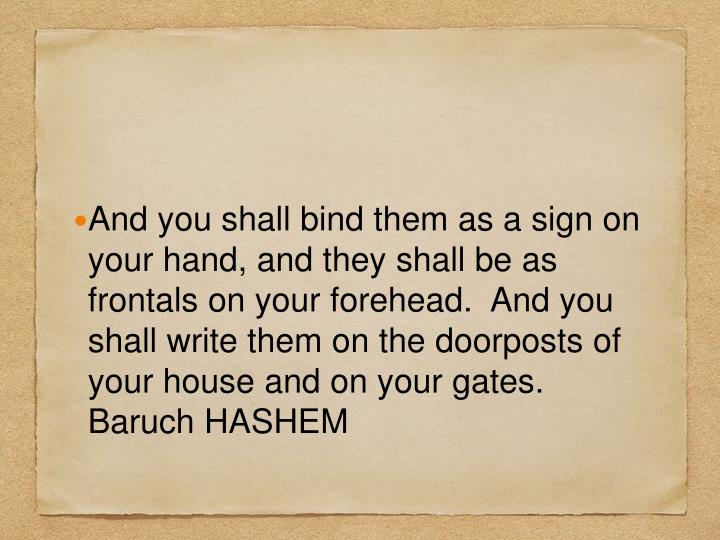 And you shall bind them as a sign on your hand, and they shall be as frontals on your forehead.  And you shall write them on the doorposts of your house and on your gates. Baruch HASHEM
