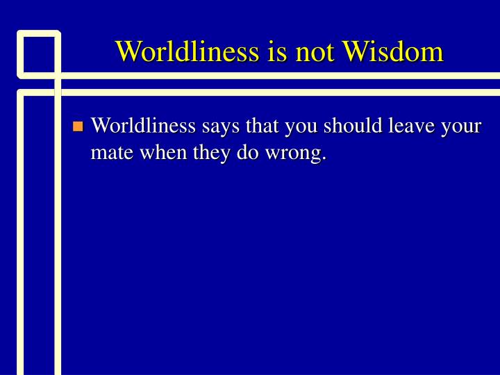 Worldliness is not Wisdom