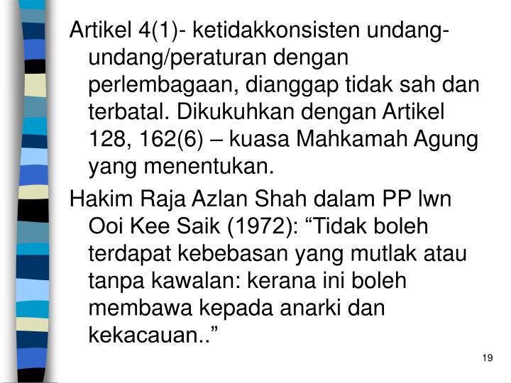 Artikel 4(1)- ketidakkonsisten undang-undang/peraturan dengan perlembagaan, dianggap tidak sah dan terbatal. Dikukuhkan dengan Artikel 128, 162(6) – kuasa Mahkamah Agung yang menentukan.