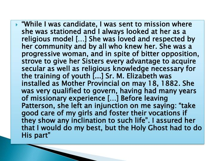 """While I was candidate, I was sent to mission where she was stationed and I always looked at her as a religious model […] She was loved and respected by her community and by all who knew her. She was a progressive woman, and in spite of bitter opposition, strove to give her Sisters every advantage to acquire secular as well as religious knowledge necessary for the training of youth [.."