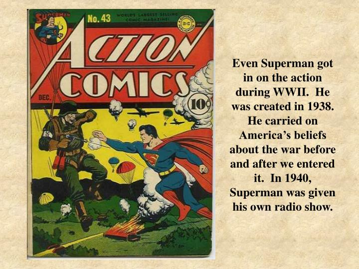 Even Superman got in on the action during WWII.  He was created in 1938.  He carried on America's beliefs about the war before and after we entered it.  In 1940, Superman was given his own radio show.