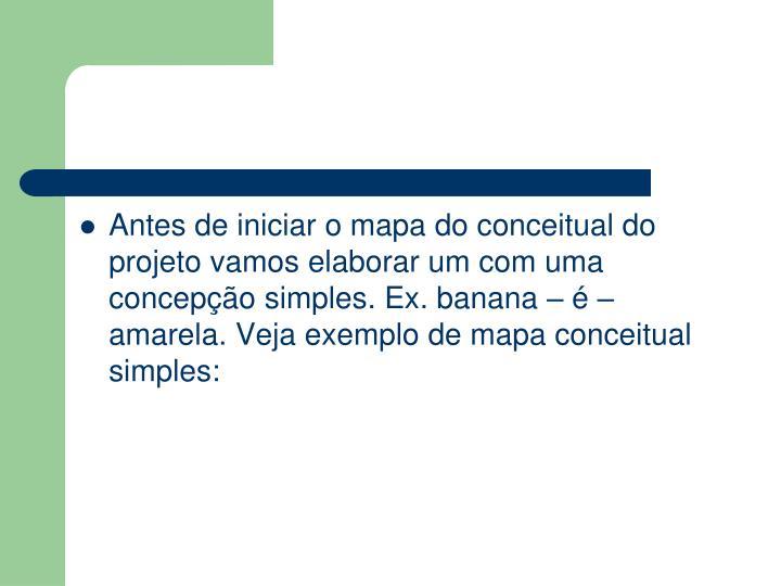Antes de iniciar o mapa do conceitual do projeto vamos elaborar um com uma concepção simples. Ex. banana– é– amarela. Veja exemplo de mapa conceitual simples: