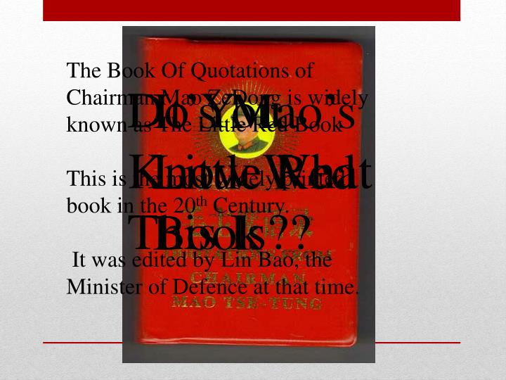 The Book Of Quotations of Chairman Mao ZeDong is widely known as The Little Red Book