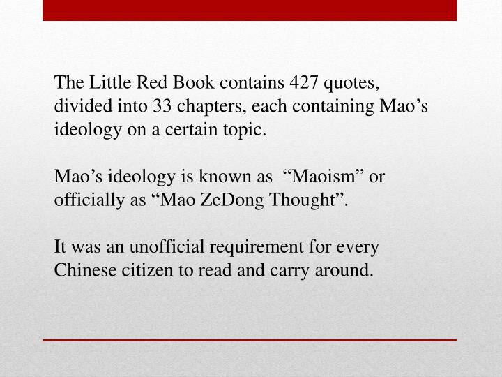 The Little Red Book contains 427 quotes, divided into 33 chapters, each containing Mao's ideology on a certain topic.