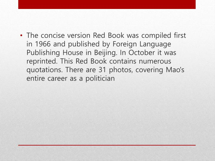 The concise version Red Book was compiled first in 1966 and published by Foreign Language Publishing House in Beijing. In October it was reprinted. This Red Book contains numerous quotations. There are 31 photos, covering Mao's entire career as a politician