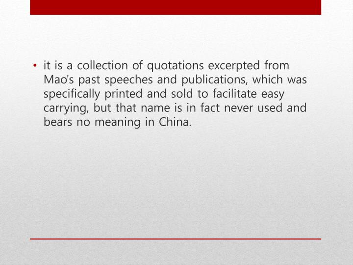 it is a collection of quotations excerpted from Mao's past speeches and publications, which was specifically printed and sold to facilitate easy carrying, but that name is in fact never used and bears no meaning in China.