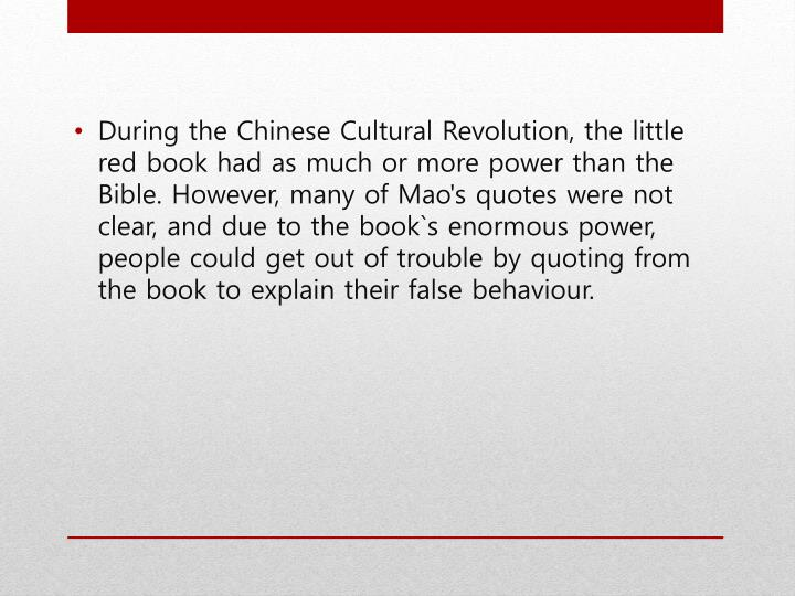 During the Chinese Cultural Revolution, the little red book had as much or more power than the Bible. However, many of Mao's quotes were not clear, and due to the book`s enormous power, people could get out of trouble by quoting from the book to explain their false behaviour.