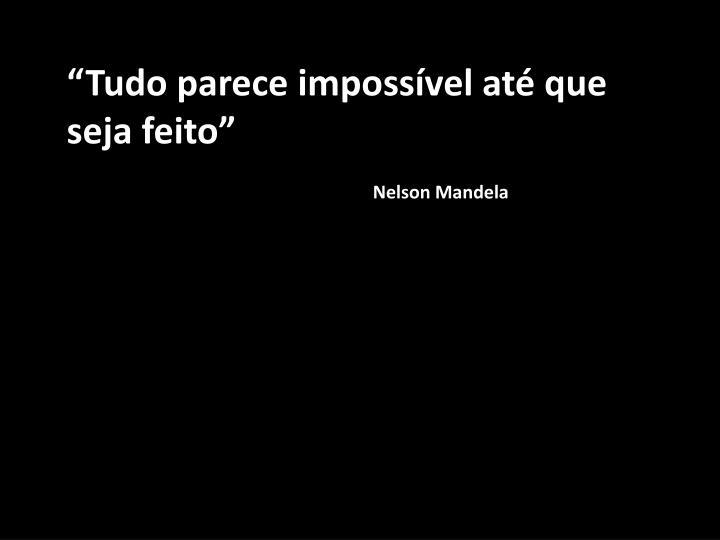 """""""Tudo parece impossível até que seja feito"""""""