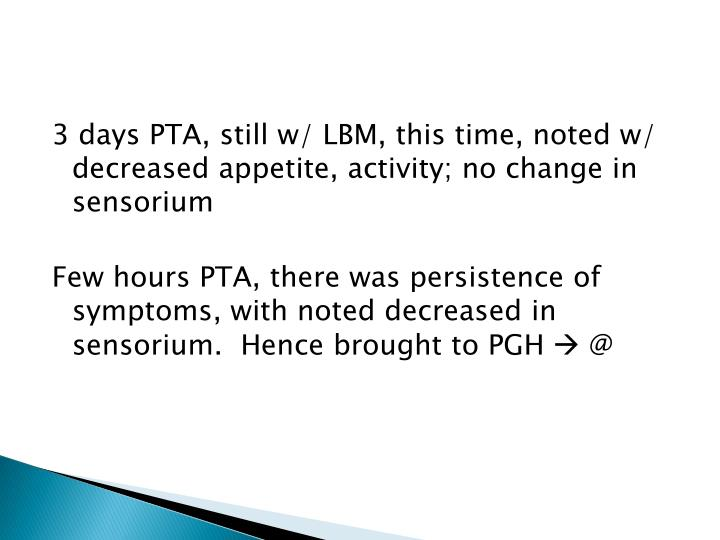 3 days PTA, still w/ LBM, this time, noted w/ decreased appetite, activity; no change in sensorium
