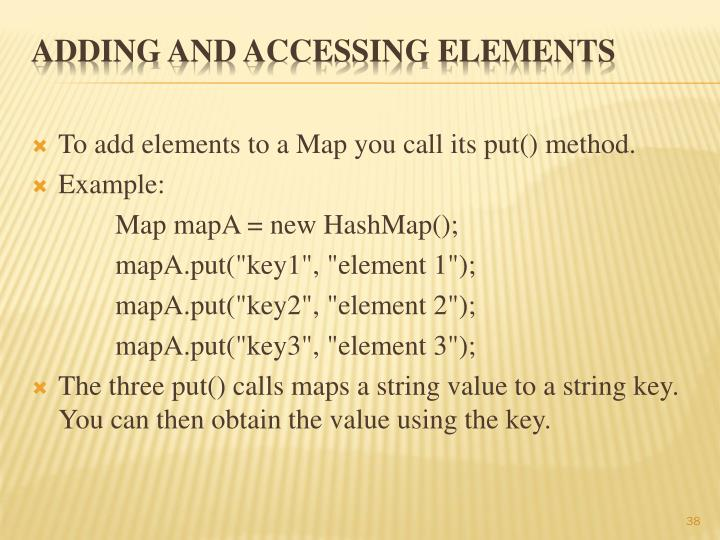 To add elements to a Map you call its put() method.