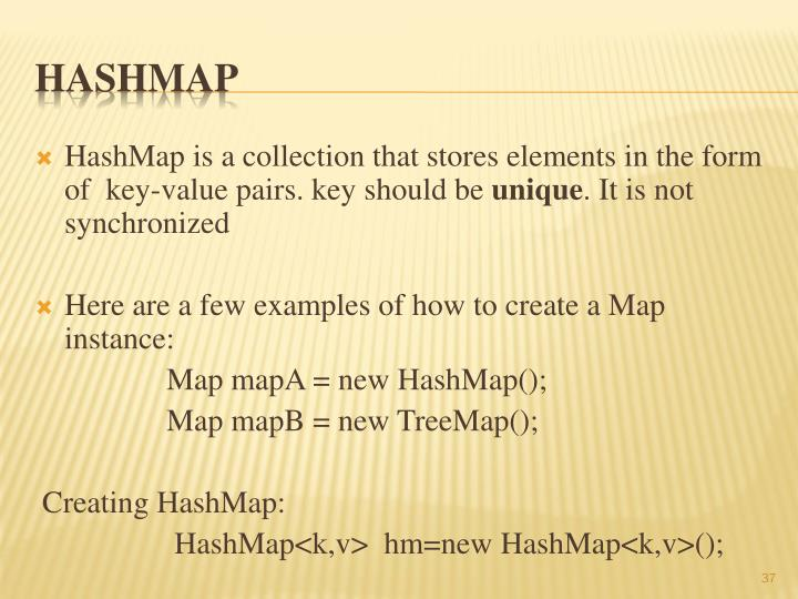HashMap is a collection that stores elements in the form of  key-value pairs. key should be