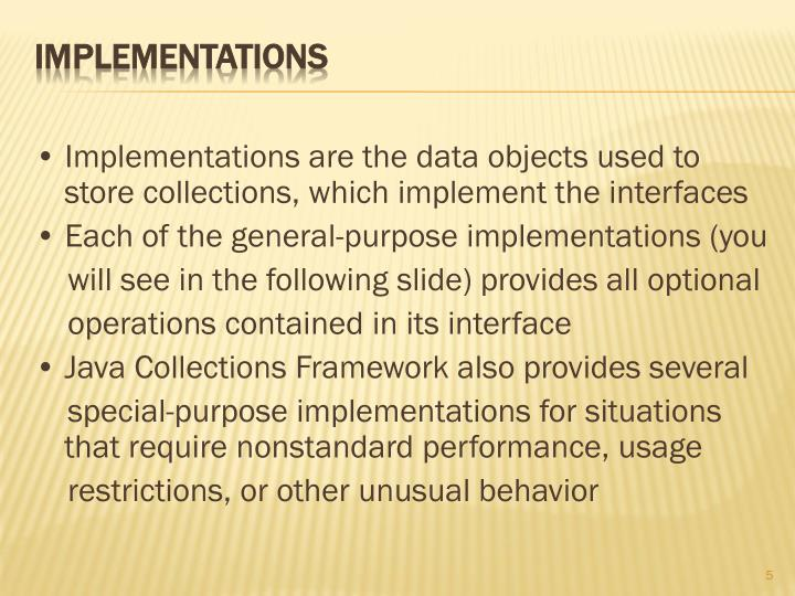 • Implementations are the data objects used to store collections, which implement the interfaces