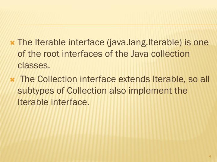 The Iterable interface (java.lang.Iterable) is one of the root interfaces of the Java collection classes.
