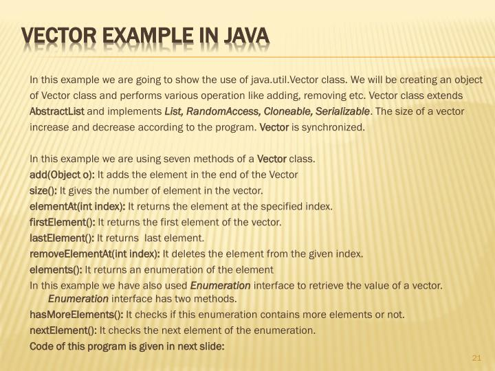 In this example we are going to show the use of java.util.Vector class. We will be creating an object