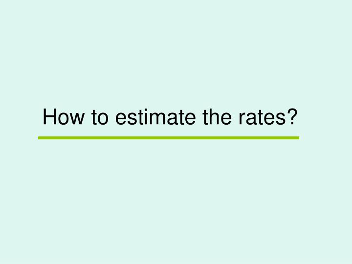 How to estimate the rates?