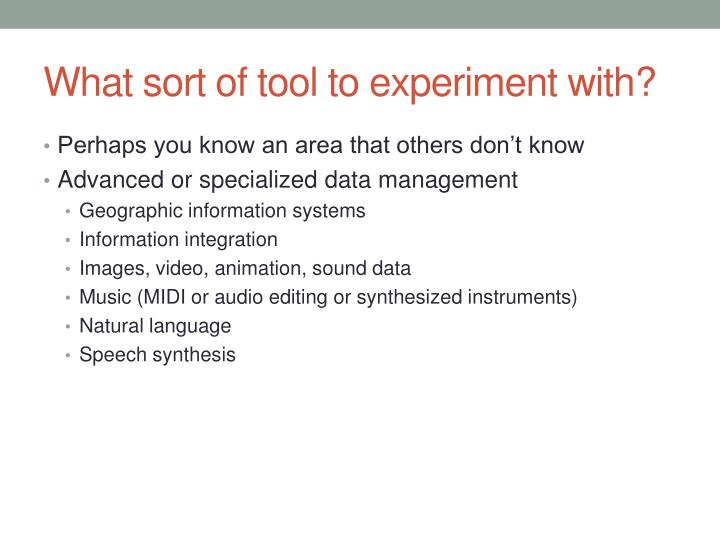 What sort of tool to experiment with?