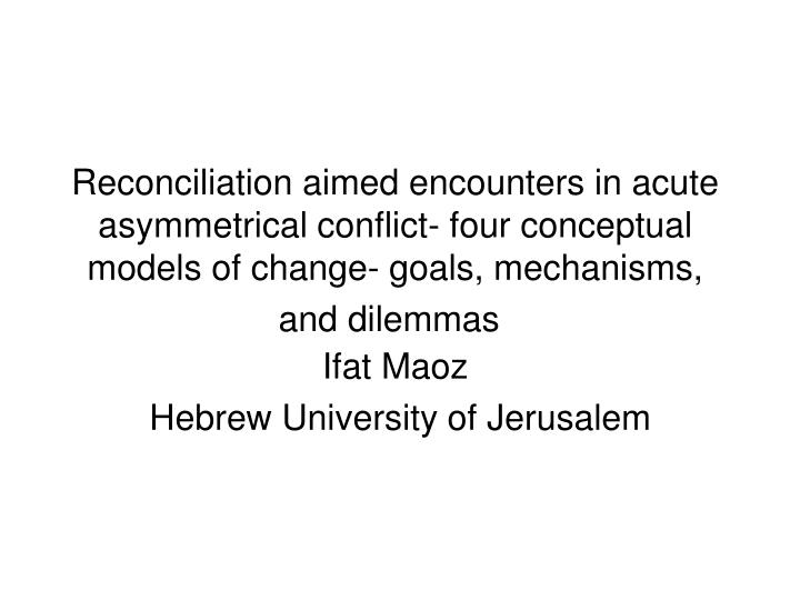 Reconciliation aimed encounters in acute asymmetrical conflict- four conceptual models of change- go...